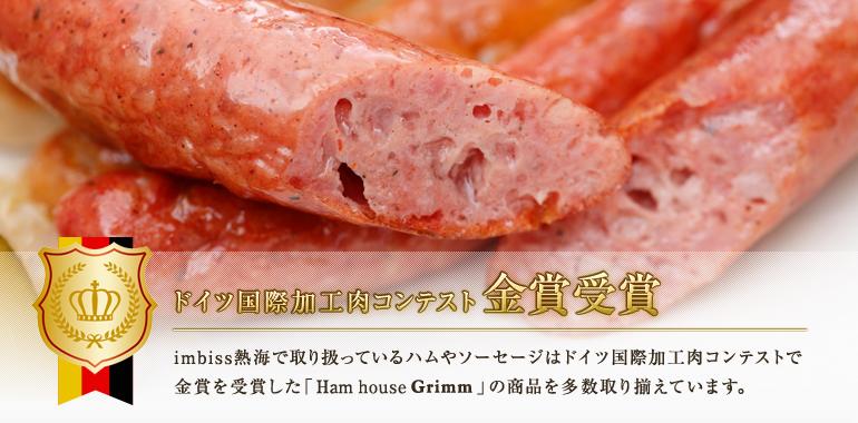 imbiss熱海で取り扱っているハムやソーセージはドイツ国際加工肉コンテストで金賞を受賞した「Ham house Grimm」の商品を多数取り揃えています。